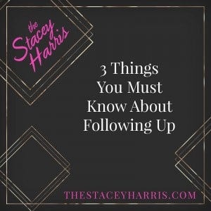 3 things you must know about following up - The Stacey Harris